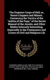 The Engineer Corps of Hell; Or, Rome's Sappers and Miners. Containing the Tactics of the Militia of the Pope, of the Secret Manual of the Jesuits, and Other Matter Intensely Interesting, Especially to the Freemasons and Lovers of Civil and Religious Lib by Edwin Allen Sherman