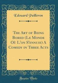 The Art of Being Bored (Le Monde Ou L'On S'Ennuie) a Comedy in Three Acts (Classic Reprint) by Edouard Pailleron image