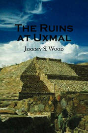 The Ruins at Uxmal by Jeremy S. Wood