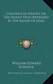 Children in Heaven Or, the Infant Dead Redeemed by the Blood of Jesus by William Edward Schenck