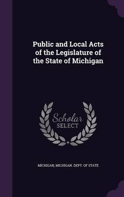 Public and Local Acts of the Legislature of the State of Michigan by . Michigan