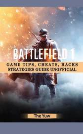 Battlefield 1 Game Tips, Cheats, Hacks Strategies Guide Unofficial by The Yuw