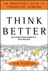 Think Better: An Innovator's Guide to Productive Thinking by Tim Hurson image