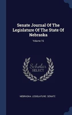 Senate Journal of the Legislature of the State of Nebraska; Volume 16 by Nebraska Legislature Senate