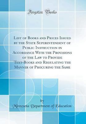 List of Books and Prices Issued by the State Superintendent of Public Instruction in Accordance with the Provisions of the Law to Provide Text-Books and Regulating the Manner of Procuring the Same (Classic Reprint) by Minnesota Department of Education