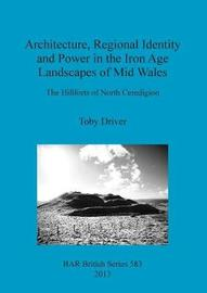 Architecture Regional Identity and Power in the Iron Age Landscapes of Mid Wales by Toby Driver