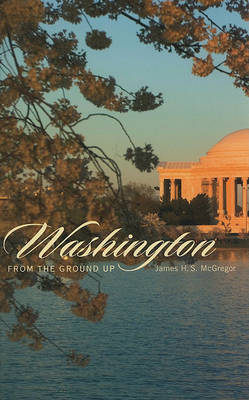 Washington from the Ground Up by James H.S. McGregor