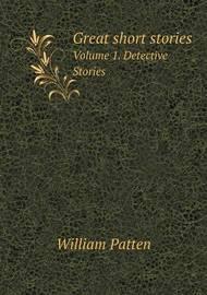 Great Short Stories Volume 1. Detective Stories by William Patten