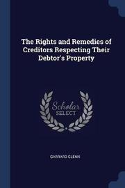 The Rights and Remedies of Creditors Respecting Their Debtor's Property by Garrard Glenn