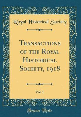 Transactions of the Royal Historical Society, 1918, Vol. 1 (Classic Reprint) by Royal Historical Society