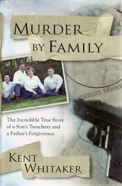 Murder by Family: The Incredible True Story of a Son's Treachery and a Father's Forgiveness by Kent Whitaker
