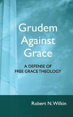 Grudem Against Grace by Robert N Wilkin