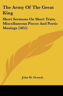 The Army Of The Great King: Short Sermons On Short Texts, Miscellaneous Pieces And Poetic Musings (1855) by John M Orrock image