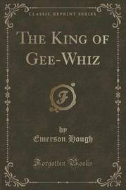 The King of Gee-Whiz (Classic Reprint) by Emerson Hough