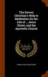 The Devout Christian's Help to Meditation on the Life of ... Jesus Christ, and the Apostolic Church by Thomas Thellusson Carter image