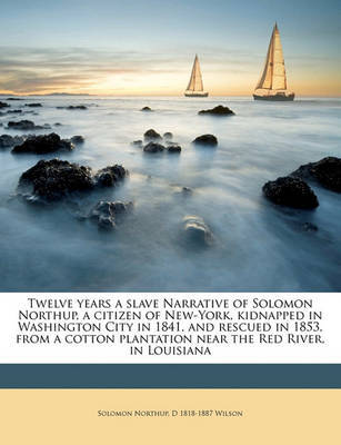 Twelve Years a Slave Narrative of Solomon Northup, a Citizen of New-York, Kidnapped in Washington City in 1841, and Rescued in 1853, from a Cotton Plantation Near the Red River, in Louisiana by Solomon Northup