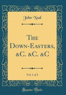 The Down-Easters, &C. &C. &C, Vol. 1 of 2 (Classic Reprint) by John Neal