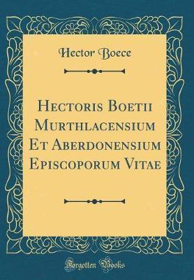 Hectoris Boetii Murthlacensium Et Aberdonensium Episcoporum Vitae (Classic Reprint) by Hector Boece