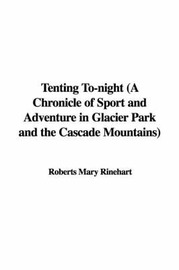 Tenting To-Night (a Chronicle of Sport and Adventure in Glacier Park and the Cascade Mountains) by Roberts Mary Rinehart image