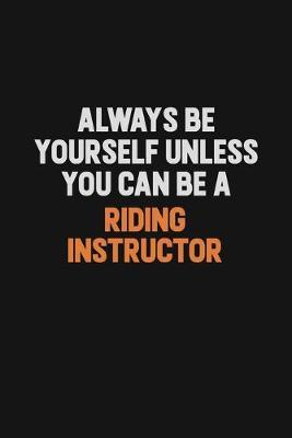 Always Be Yourself Unless You Can Be A Riding Instructor by Camila Cooper