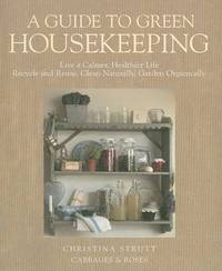 A Guide to Green Housekeeping: Live a Calmer, Healthier Life, Recycle and Reuse, Clean Naturally, Garden Organically by Christina Strutt image