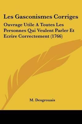 Les Gasconismes Corriges: Ouvrage Utile A Toutes Les Personnes Qui Veulent Parler Et Ecrire Correctement (1766) by M Desgrouais image
