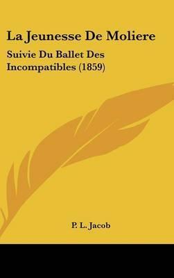 La Jeunesse De Moliere: Suivie Du Ballet Des Incompatibles (1859) by P L Jacob