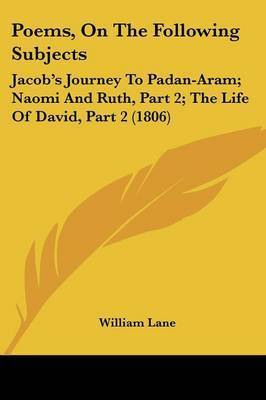 Poems, On The Following Subjects: Jacob's Journey To Padan-Aram; Naomi And Ruth, Part 2; The Life Of David, Part 2 (1806) by William Lane