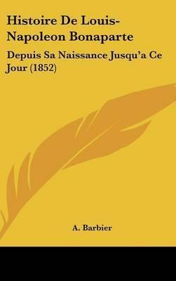 Histoire De Louis-Napoleon Bonaparte: Depuis Sa Naissance Jusqu'a Ce Jour (1852) by A Barbier