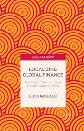 Localizing Global Finance: The Rise of Western-Style Private Equity in China by Justin Robertson