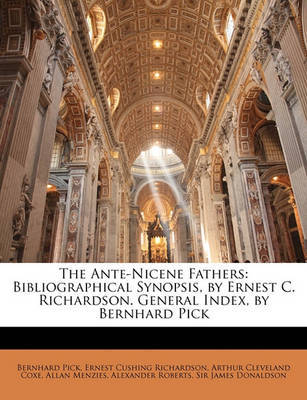 The Ante-Nicene Fathers: Bibliographical Synopsis, by Ernest C. Richardson. General Index, by Bernhard Pick by Arthur Cleveland Coxe