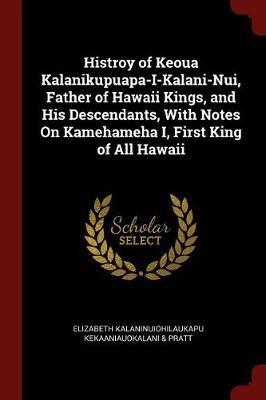 Histroy of Keoua Kalanikupuapa-I-Kalani-Nui, Father of Hawaii Kings, and His Descendants, with Notes on Kamehameha I, First King of All Hawaii by Elizabeth Kala Kekaaniauokalani & Pratt image