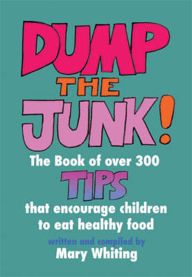 Dump the Junk: Over 300 Tips to Encourage Children to Eat Healthy Food by Mary Whiting image