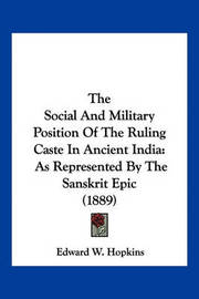 The Social and Military Position of the Ruling Caste in Ancient India: As Represented by the Sanskrit Epic (1889) by Edward W Hopkins