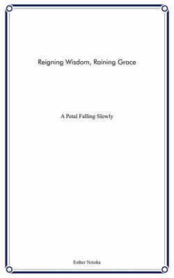 Reigning Wisdom, Raining Grace: A Petal Falling Slowly by Esther Nzioka