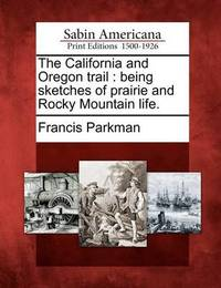 The California and Oregon Trail: Being Sketches of Prairie and Rocky Mountain Life. by Francis Parkman Jr.