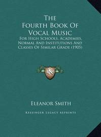 The Fourth Book of Vocal Music the Fourth Book of Vocal Music: For High Schools, Academies, Normal and Institutions and Clafor High Schools, Academies, Normal and Institutions and Classes of Similar Grade (1905) Sses of Similar Grade (1905) by Eleanor Smith