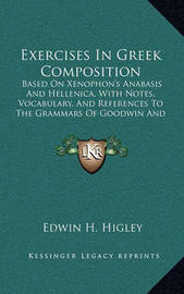 Exercises in Greek Composition: Based on Xenophon's Anabasis and Hellenica, with Notes, Vocabulary, and References to the Grammars of Goodwin and Hadley-Allen (1897) by Edwin H. Higley