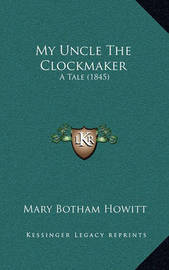 My Uncle the Clockmaker: A Tale (1845) by Mary Botham Howitt