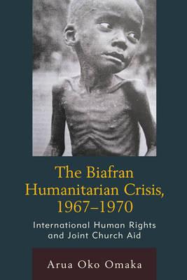 The Biafran Humanitarian Crisis, 1967-1970 by Arua Oko Omaka