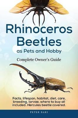 Rhinoceros Beetles as Pets and Hobby - Complete Owner's Guide by Peter Bari