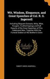 Wit, Wisdom, Eloquence, and Great Speeches of Col. R. G. Ingersoll by Robert Green Ingersoll