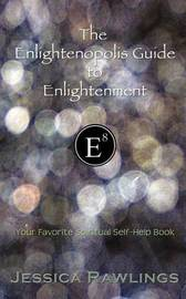 The Enlightenopolis Guide to Enlightenment: Your Favorite Spiritual Self-Help Book by Jessica Rawlings image