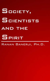 Society, Scientists and the Spirit by Ranan Banerji Ph. D.