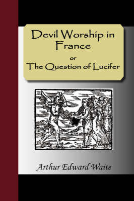 Devil Worship in France or The Question of Lucifer by Arthur Edward Waite