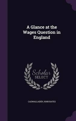 A Glance at the Wages Question in England by Cadwallader John Bates image