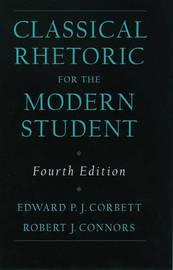 Classical Rhetoric for the Modern Student by Edward P.J. Corbett