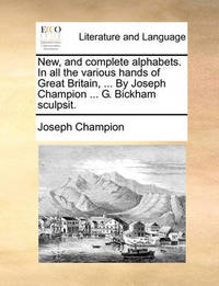 New, and Complete Alphabets. in All the Various Hands of Great Britain, ... by Joseph Champion ... G. Bickham Sculpsit by Joseph Champion