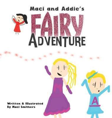 Maci and Addie's Fairy Adventure by Maci Smithers