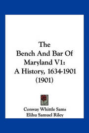 The Bench and Bar of Maryland V1: A History, 1634-1901 (1901) by Conway Whittle Sams
